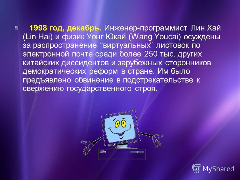 1998 год, декабрь. Инженер-программист Лин Хай (Lin Hai) и физик Уонг Юкай (Wang Youcai) осуждены за распространение виртуальных листовок по электронной почте среди более 250 тыс. других китайских диссидентов и зарубежных сторонников демократических