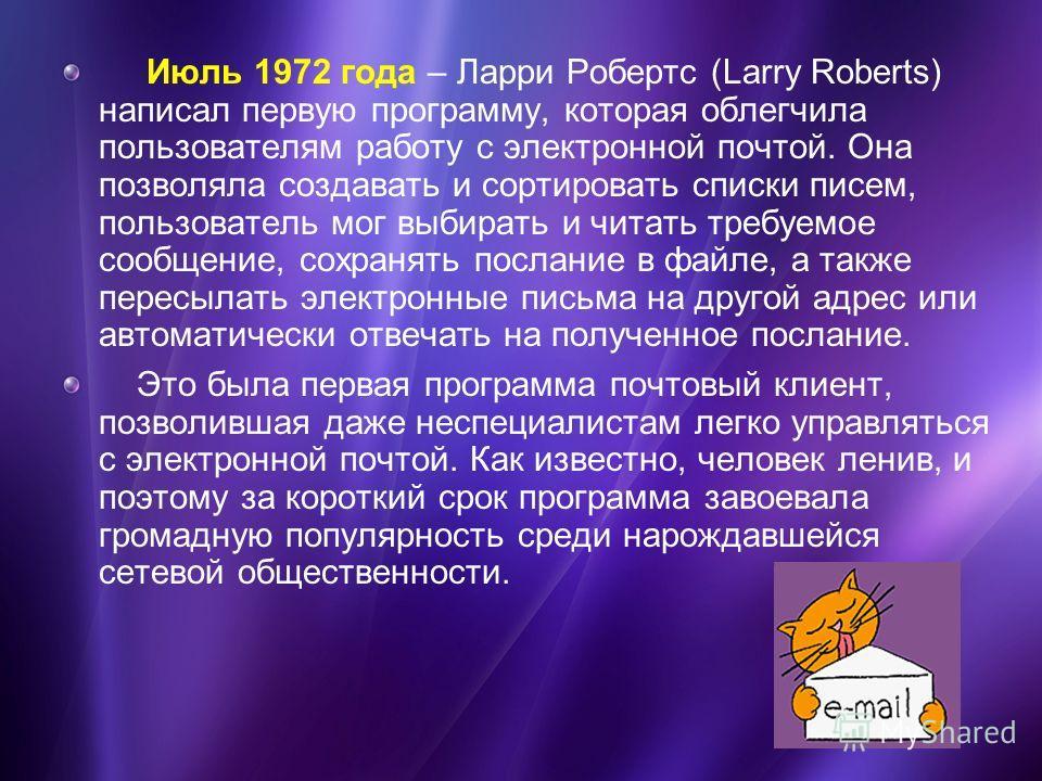 Июль 1972 года – Ларри Робертс (Larry Roberts) написал первую программу, которая облегчила пользователям работу с электронной почтой. Она позволяла создавать и сортировать списки писем, пользователь мог выбирать и читать требуемое сообщение, сохранят