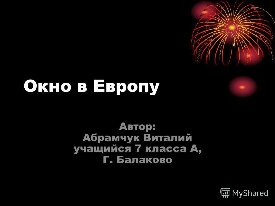 Окно в Европу Автор: Абрамчук Виталий учащийся 7 класса А, Г. Балаково