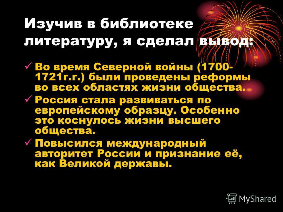 Изучив в библиотеке литературу, я сделал вывод: Во время Северной войны (1700- 1721г.г.) были проведены реформы во всех областях жизни общества. Россия стала развиваться по европейскому образцу. Особенно это коснулось жизни высшего общества. Повысилс