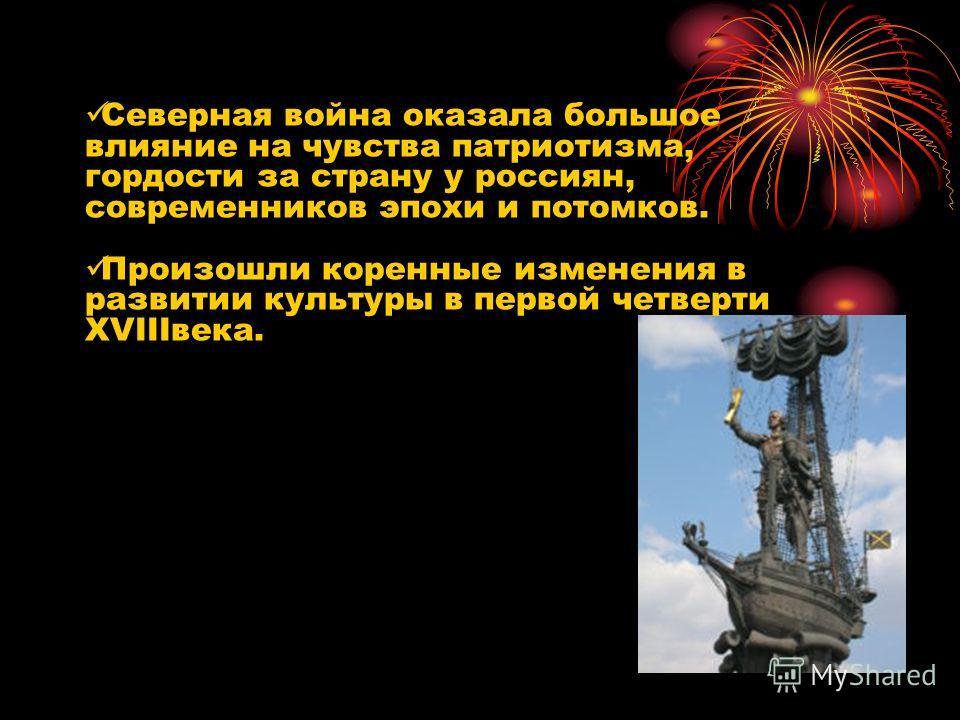 Северная война оказала большое влияние на чувства патриотизма, гордости за страну у россиян, современников эпохи и потомков. Произошли коренные изменения в развитии культуры в первой четверти XVIIIвека.