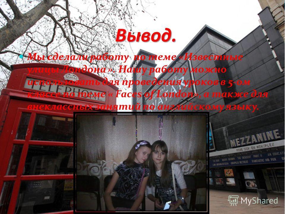 Вывод. Мы сделали работу по теме «Известные улицы Лондона ». Нашу работу можно использовать для проведения уроков в 5-ом классе по теме « Faces of London», а также для внеклассных занятий по английскому языку.