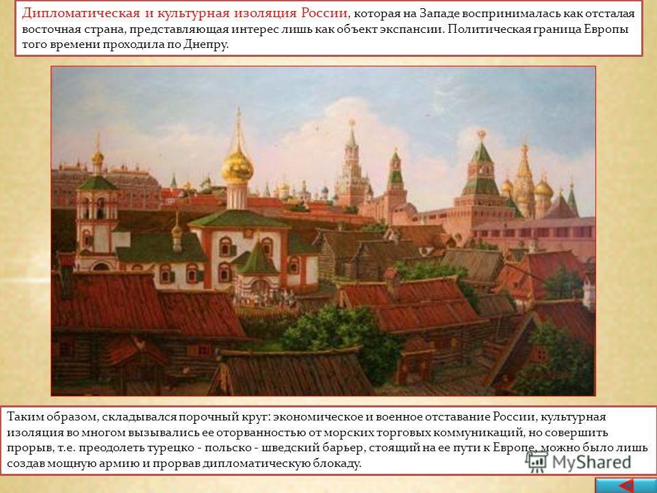 Дипломатическая и культурная изоляция России, которая на Западе воспринималась как отсталая восточная страна, представляющая интерес лишь как объект экспансии. Политическая граница Европы того времени проходила по Днепру. Таким образом, складывался п