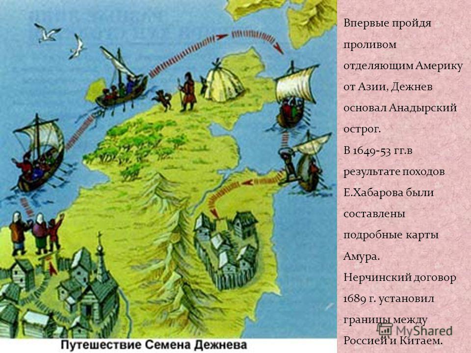 Впервые пройдя проливом отделяющим Америку от Азии, Дежнев основал Анадырский острог. В 1649-53 гг.в результате походов Е.Хабарова были составлены подробные карты Амура. Нерчинский договор 1689 г. установил границы между Россией и Китаем.