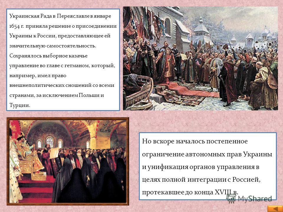 Украинская Рада в Переяславле в январе 1654 г. приняла решение о присоединении Украины к России, предоставляющее ей значительную самостоятельность. Сохранялось выборное казачье управление во главе с гетманом, который, например, имел право внешнеполит