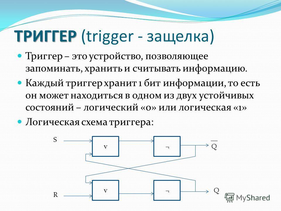 ТРИГГЕР ТРИГГЕР (trigger - защелка) Триггер – это устройство, позволяющее запоминать, хранить и считывать информацию. Каждый триггер хранит 1 бит информации, то есть он может находиться в одном из двух устойчивых состояний – логический «0» или логиче