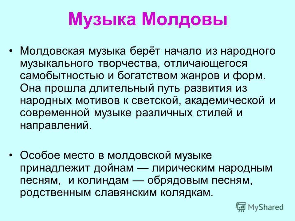 Музыка Молдовы Молдовская музыка берёт начало из народного музыкального творчества, отличающегося самобытностью и богатством жанров и форм. Она прошла длительный путь развития из народных мотивов к светской, академической и современной музыке различн