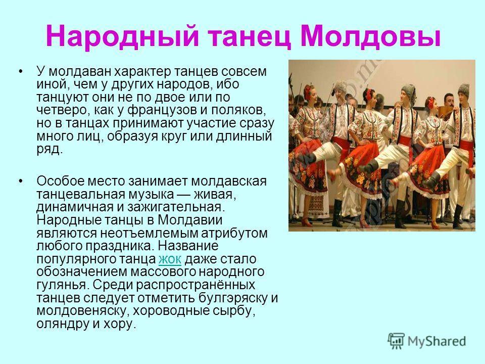 Народный танец Молдовы У молдаван характер танцев совсем иной, чем у других народов, ибо танцуют они не по двое или по четверо, как у французов и поляков, но в танцах принимают участие сразу много лиц, образуя круг или длинный ряд. Особое место заним