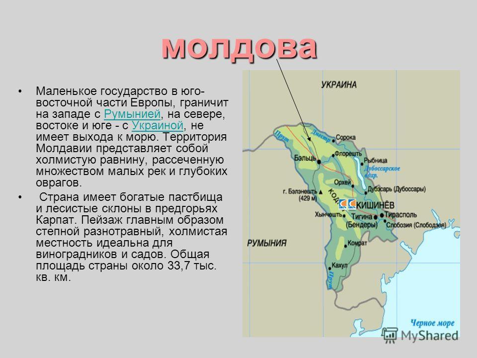 молдова Маленькое государство в юго- восточной части Европы, граничит на западе с Румынией, на севере, востоке и юге - с Украиной, не имеет выхода к морю. Территория Молдавии представляет собой холмистую равнину, рассеченную множеством малых рек и гл
