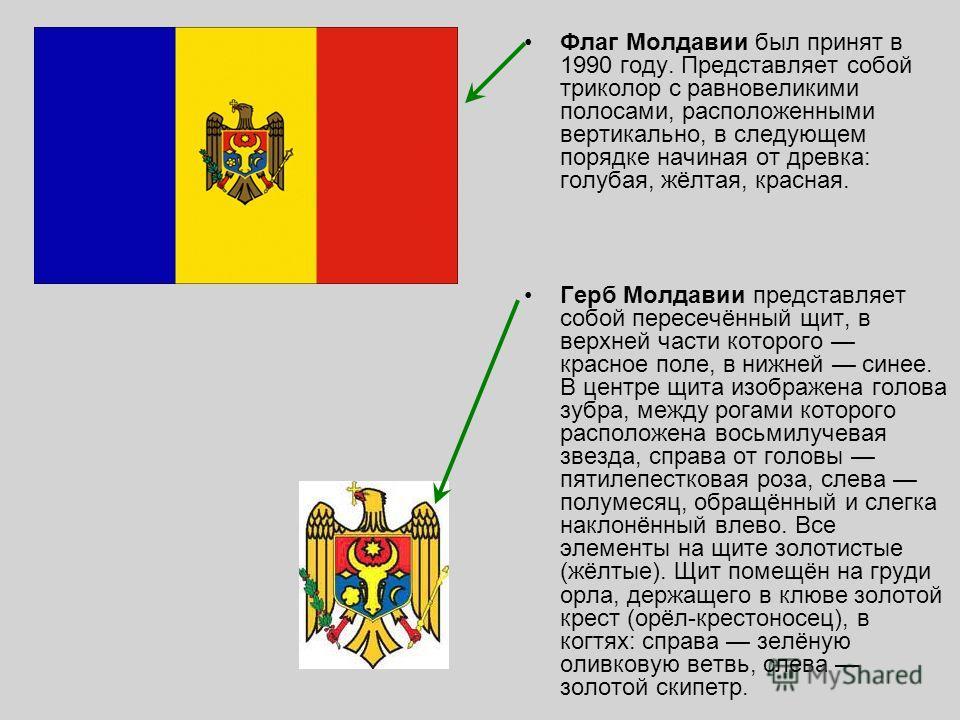 Флаг Молдавии был принят в 1990 году. Представляет собой триколор с равновеликими полосами, расположенными вертикально, в следующем порядке начиная от древка: голубая, жёлтая, красная. Герб Молдавии представляет собой пересечённый щит, в верхней част