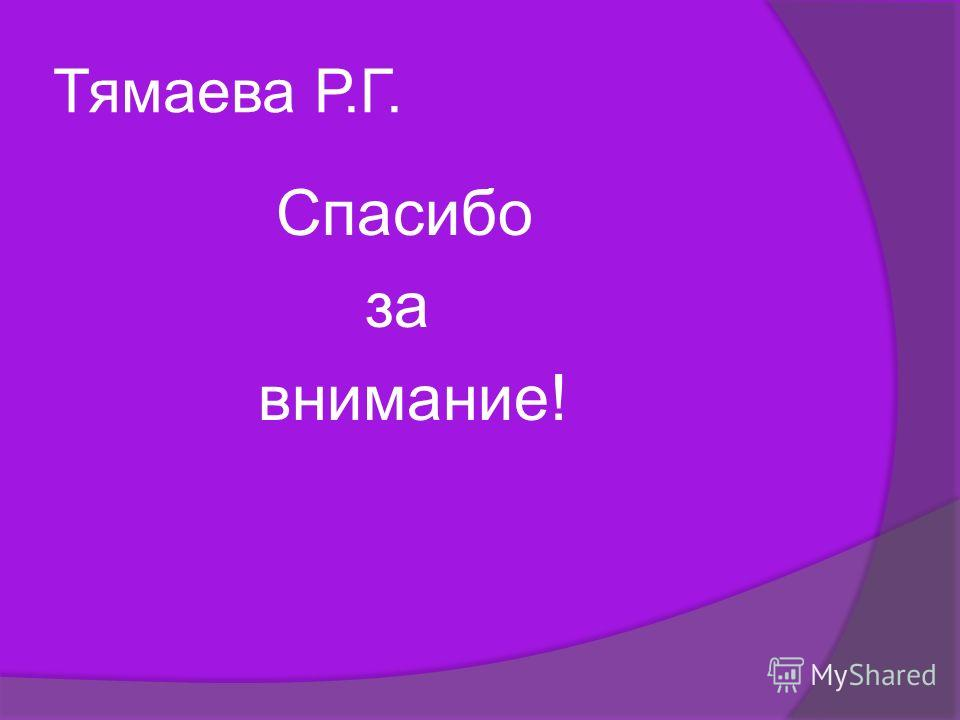 Тямаева Р.Г. Спасибо за внимание!