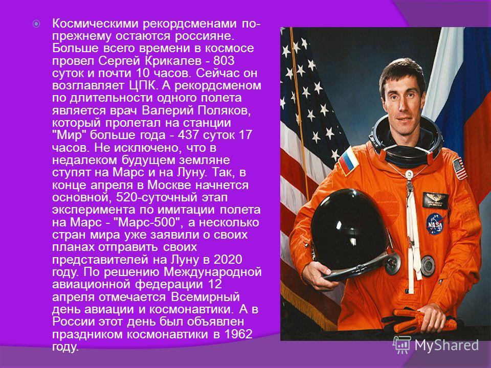 Космическими рекордсменами по- прежнему остаются россияне. Больше всего времени в космосе провел Сергей Крикалев - 803 суток и почти 10 часов. Сейчас он возглавляет ЦПК. А рекордсменом по длительности одного полета является врач Валерий Поляков, кото