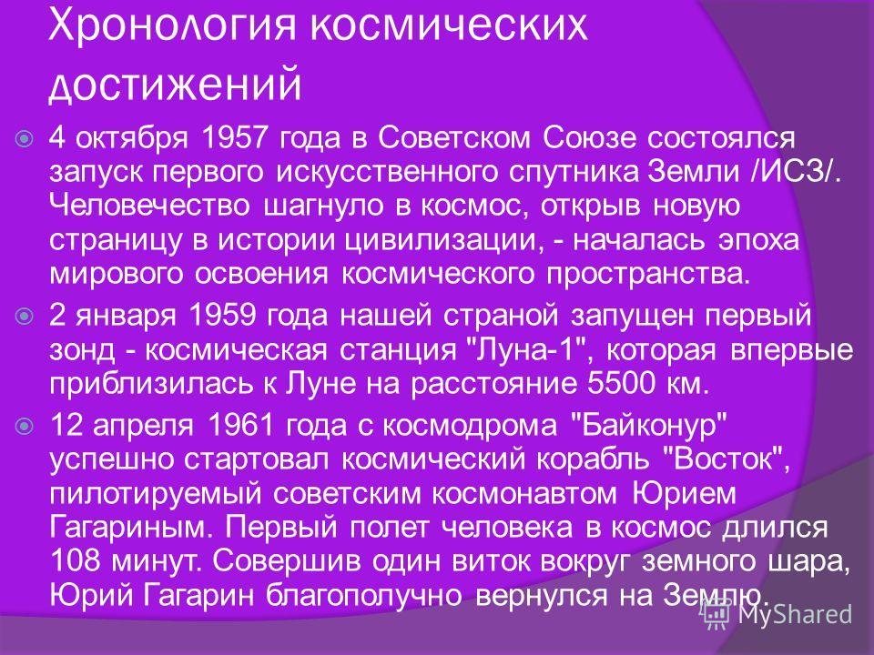Хронология космических достижений 4 октября 1957 года в Советском Союзе состоялся запуск первого искусственного спутника Земли /ИСЗ/. Человечество шагнуло в космос, открыв новую страницу в истории цивилизации, - началась эпоха мирового освоения косми
