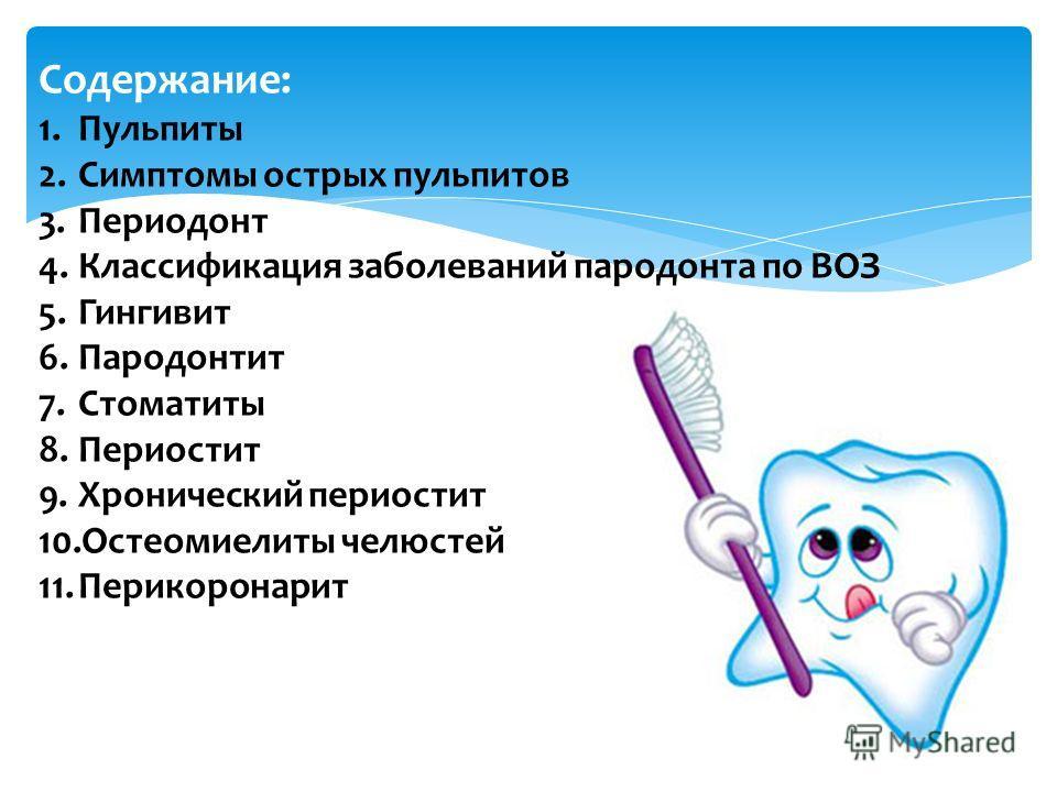 Содержание: 1.Пульпиты 2.Симптомы острых пульпитов 3.Периодонт 4.Классификация заболеваний пародонта по ВОЗ 5.Гингивит 6.Пародонтит 7.Стоматиты 8.Пери