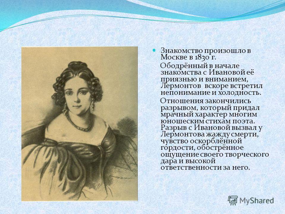Знакомство произошло в Москве в 1830 г. Ободрённый в начале знакомства с Ивановой её приязнью и вниманием, Лермонтов вскоре встретил непонимание и холодность. Отношения закончились разрывом, который придал мрачный характер многим юношеским стихам поэ