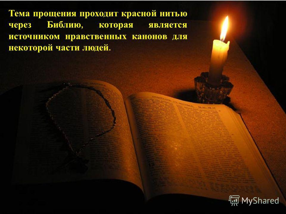 Тема прощения проходит красной нитью через Библию, которая является источником нравственных канонов для некоторой части людей.