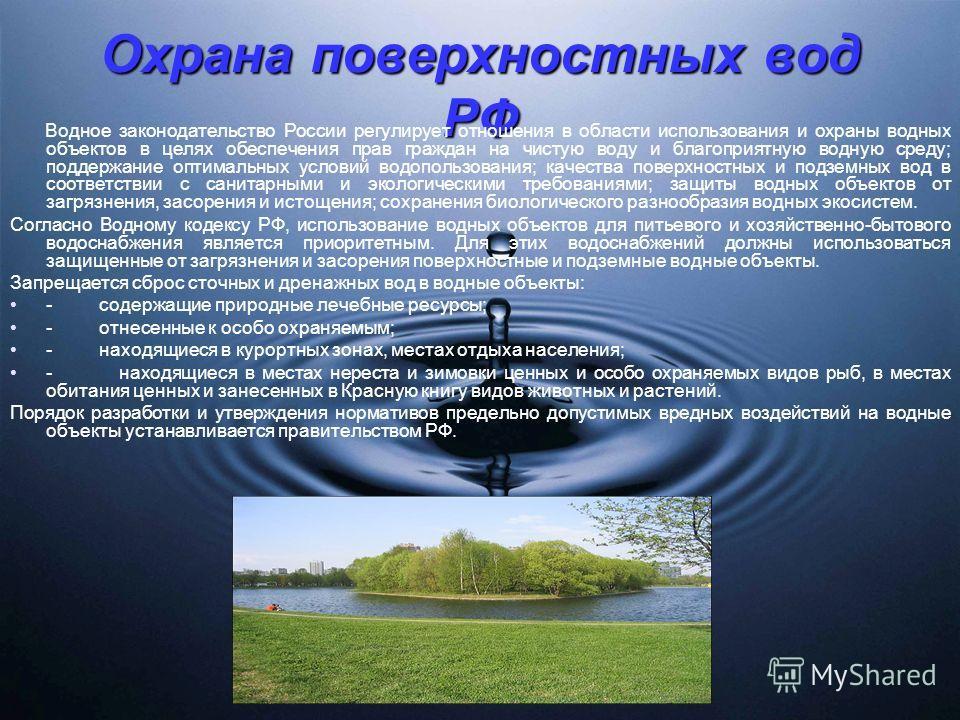 Охрана поверхностных вод РФ Водное законодательство России регулирует отношения в области использования и охраны водных объектов в целях обеспечения прав граждан на чистую воду и благоприятную водную среду; поддержание оптимальных условий водопользов