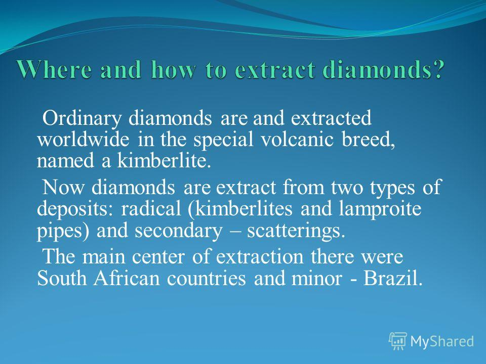 Ordinary diamonds are and extracted worldwide in the special volcanic breed, named a kimberlite. Now diamonds are extract from two types of deposits: radical (kimberlites and lamproite pipes) and secondary – scatterings. The main center of extraction
