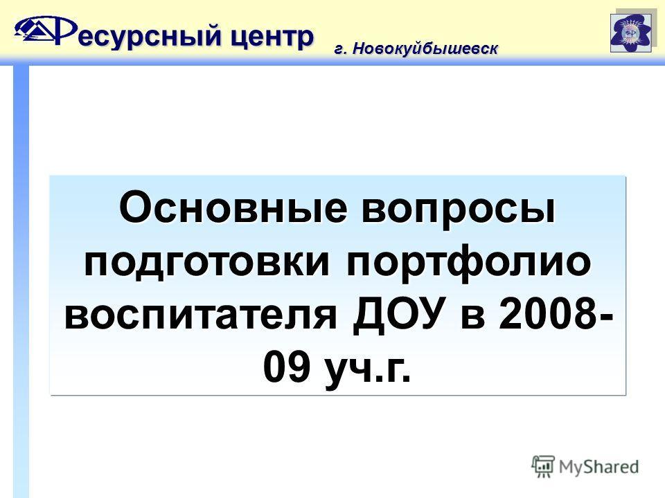 Основные вопросы подготовки портфолио воспитателя ДОУ в 2008- 09 уч.г. есурсный центр г. Новокуйбышевск