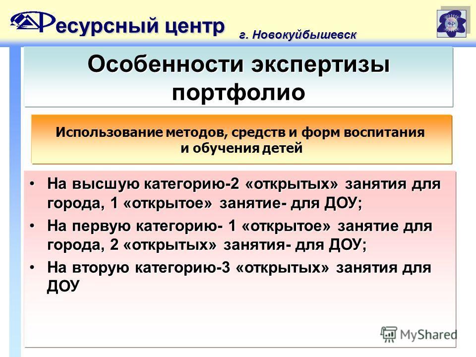 есурсный центр г. Новокуйбышевск Особенности экспертизы портфолио На высшую категорию-2 «открытых» занятия для города, 1 «открытое» занятие- для ДОУ;На высшую категорию-2 «открытых» занятия для города, 1 «открытое» занятие- для ДОУ; На первую категор