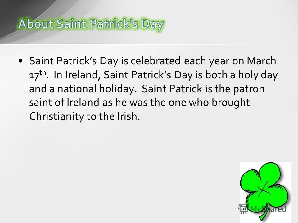 Saint Patricks Day is celebrated each year on March 17 th. In Ireland, Saint Patricks Day is both a holy day and a national holiday. Saint Patrick is the patron saint of Ireland as he was the one who brought Christianity to the Irish.
