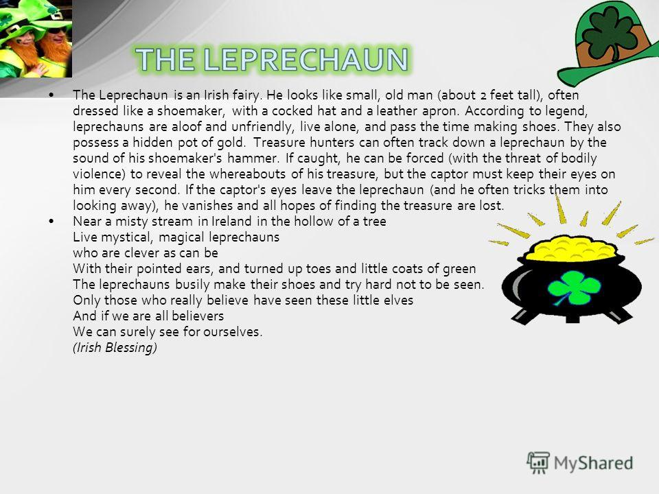 The Leprechaun is an Irish fairy. He looks like small, old man (about 2 feet tall), often dressed like a shoemaker, with a cocked hat and a leather apron. According to legend, leprechauns are aloof and unfriendly, live alone, and pass the time making
