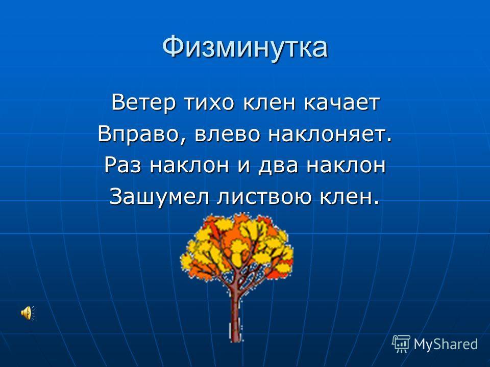 Физминутка Ветер тихо клен качает Вправо, влево наклоняет. Раз наклон и два наклон Зашумел листвою клен.
