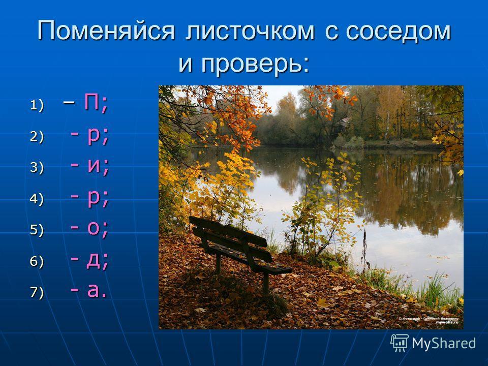 Поменяйся листочком с соседом и проверь: 1) – П; 2) - р; 3) - и; 4) - р; 5) - о; 6) - д; 7) - а.