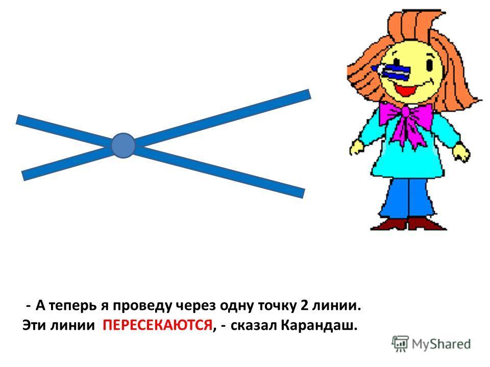 - А теперь я проведу через одну точку 2 линии. Эти линии ПЕРЕСЕКАЮТСЯ, - сказал Карандаш.