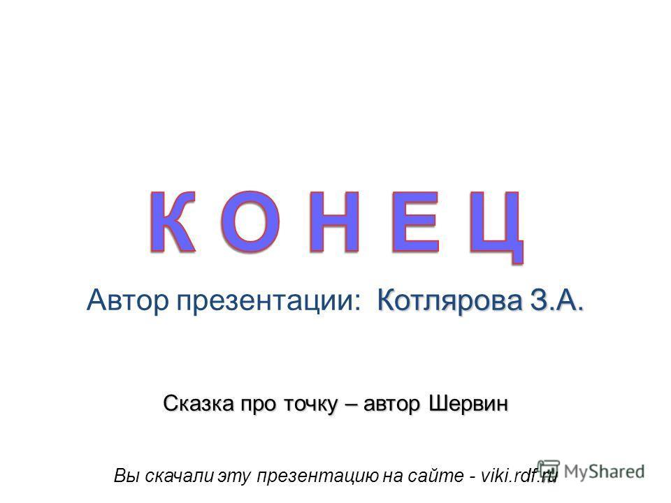 Вы скачали эту презентацию на сайте - viki.rdf.ru Котлярова З.А. Автор презентации: Котлярова З.А. Сказка про точку – автор Шервин