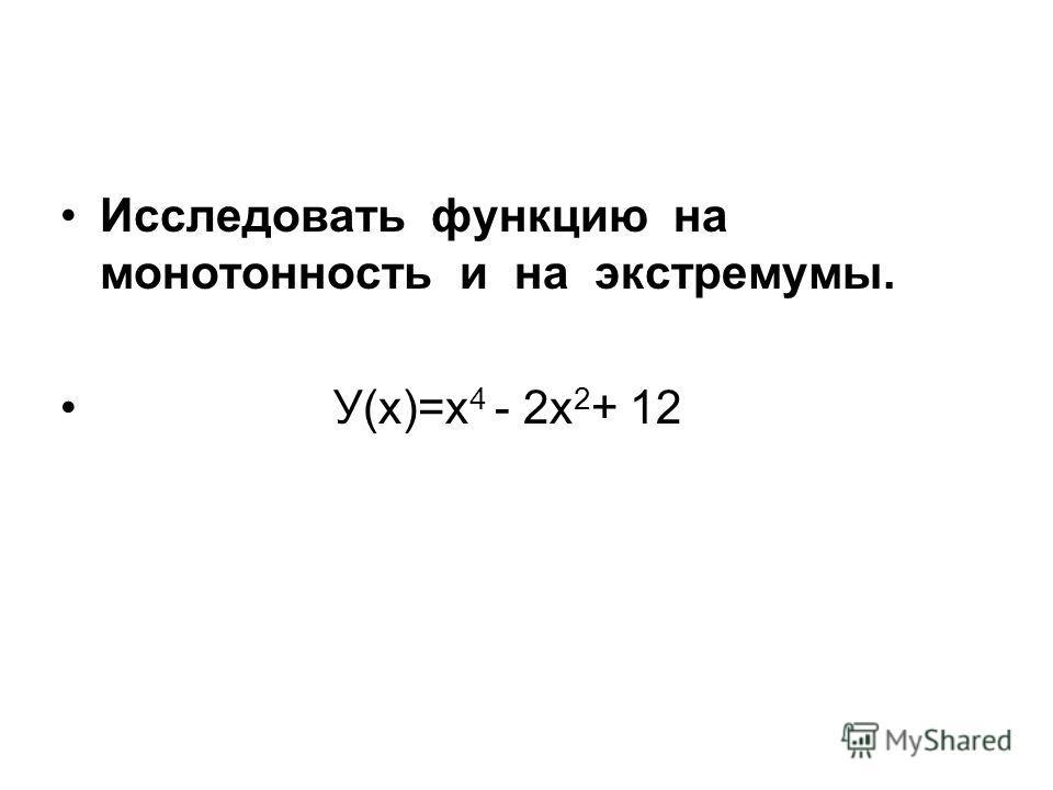 Исследовать функцию на монотонность и на экстремумы. У(х)=х 4 - 2х 2 + 12
