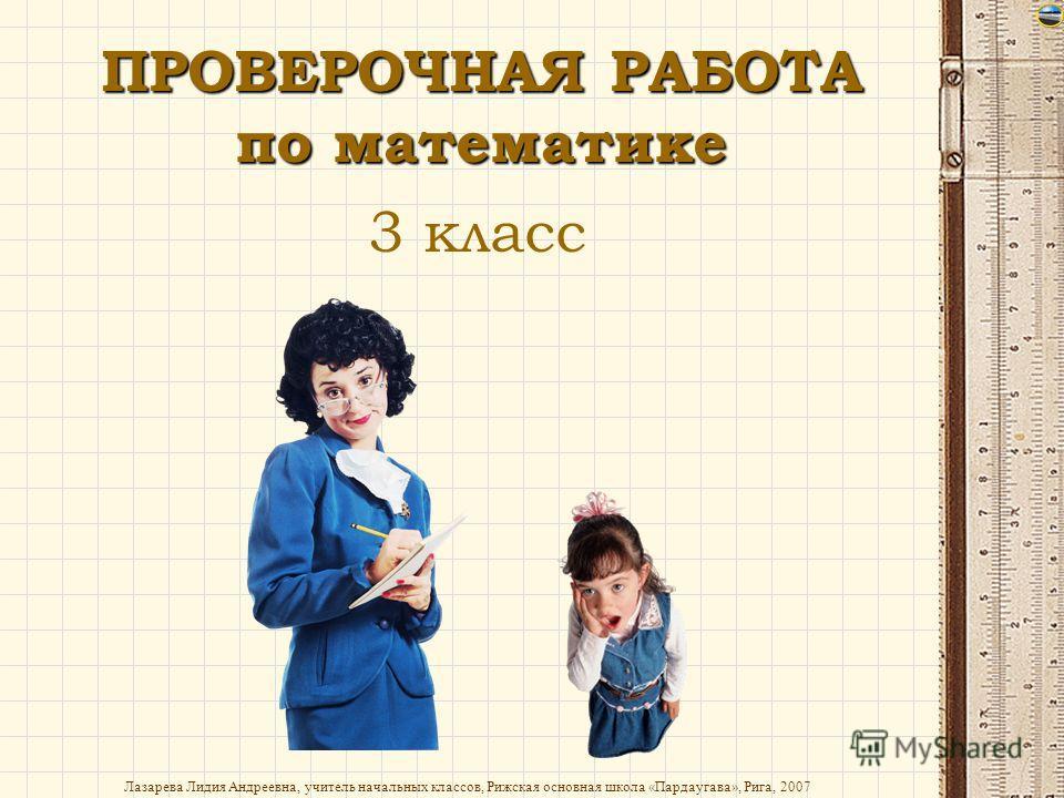 Лазарева Лидия Андреевна, учитель начальных классов, Рижская основная школа «Пардаугава», Рига, 2007 ПРОВЕРОЧНАЯ РАБОТА по математике 3 класс