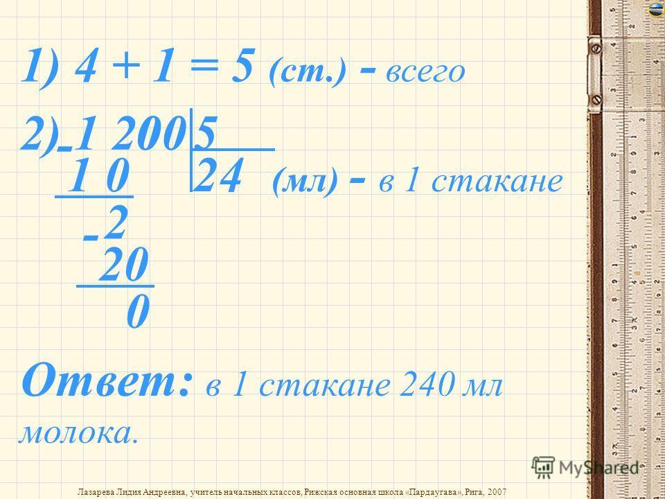 2) 1 200 0 5 1) 4 + 1 = 5 (ст.) - всего 21 0 - 2 0 4 - 20 0 (мл) - в 1 стакане Ответ: в 1 стакане 240 мл молока.