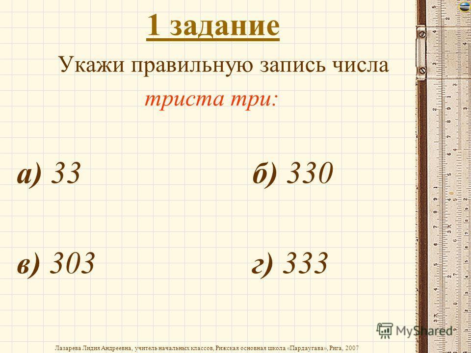 1 задание Укажи правильную запись числа триста три: а) 33б) 330 в) 303г) 333