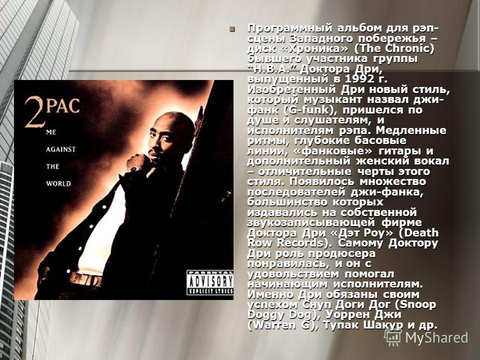 Программный альбом для рэп- сцены Западного побережья – диск «Хроника» (The Chronic) бывшего участника группы H.B.A. Доктора Дри, выпущенный в 1992 г. Изобретенный Дри новый стиль, который музыкант назвал джи- фанк (G-funk), пришелся по душе и слушат
