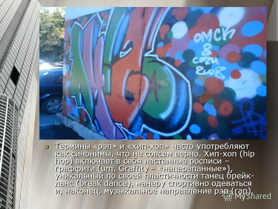 Термины «рэп» и «хип-хоп» часто употребляют как синонимы, что не совсем верно. Хип-хоп (hip hop) включает в себя настенные росписи – граффити (um. Graffity – «нацарапанные»), уникальный по своей пластичности танец брейк- данс (break dance), манеру сп