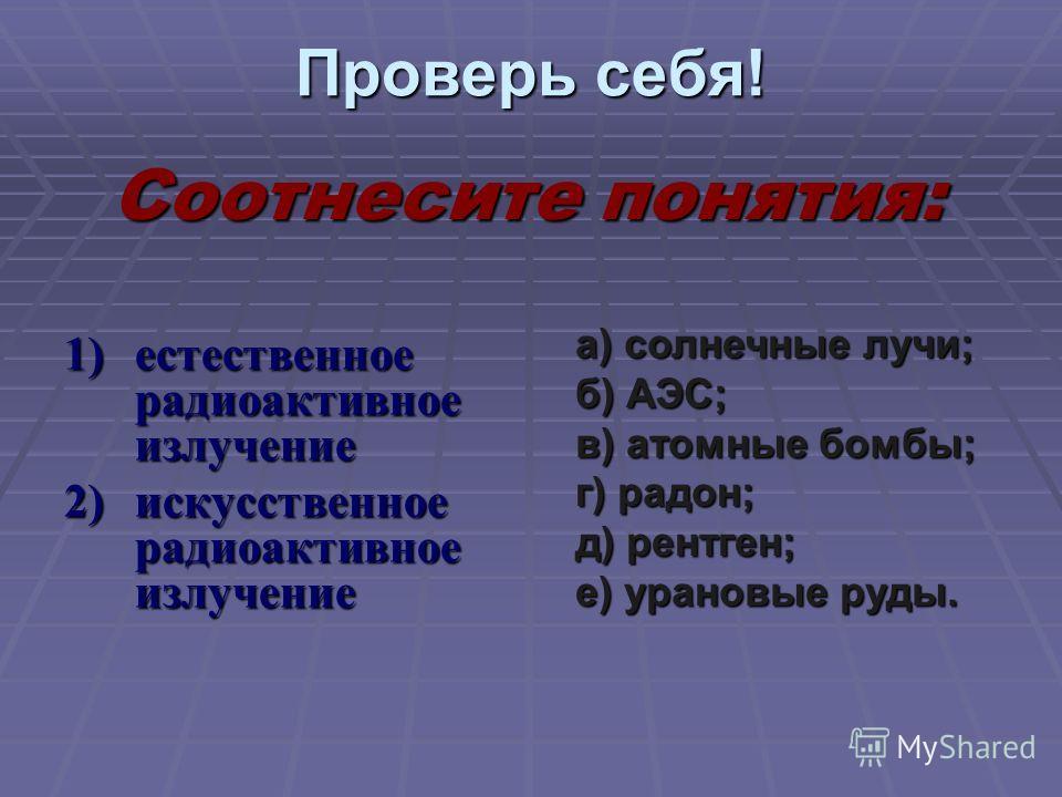 Проверь себя! 1)естественное радиоактивное излучение 2)искусственное радиоактивное излучение а) солнечные лучи; б) АЭС; в) атомные бомбы; г) радон; д) рентген; е) урановые руды. Соотнесите понятия: