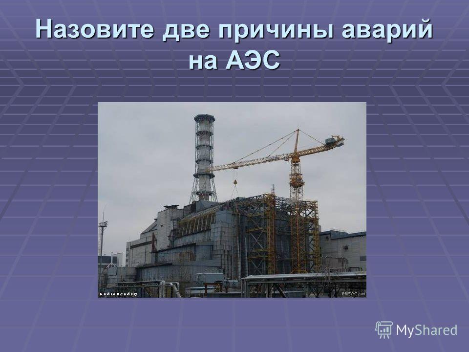Назовите две причины аварий на АЭС
