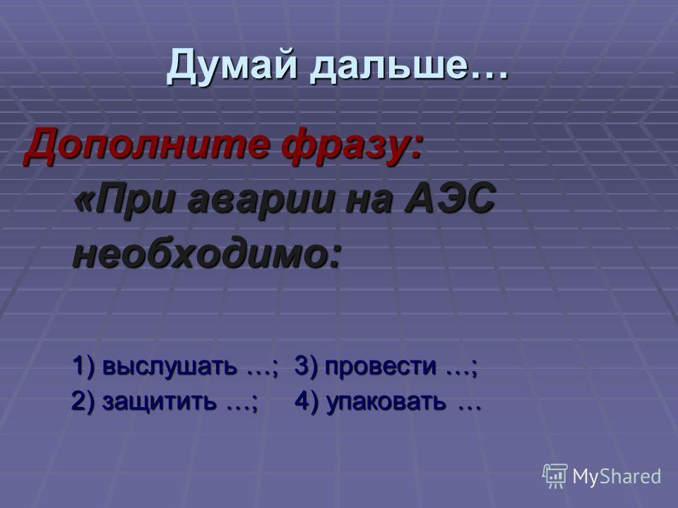 Дополните фразу: «При аварии на АЭС необходимо: 1) выслушать …; 3) провести …; 2) защитить …; 4) упаковать … Думай дальше…
