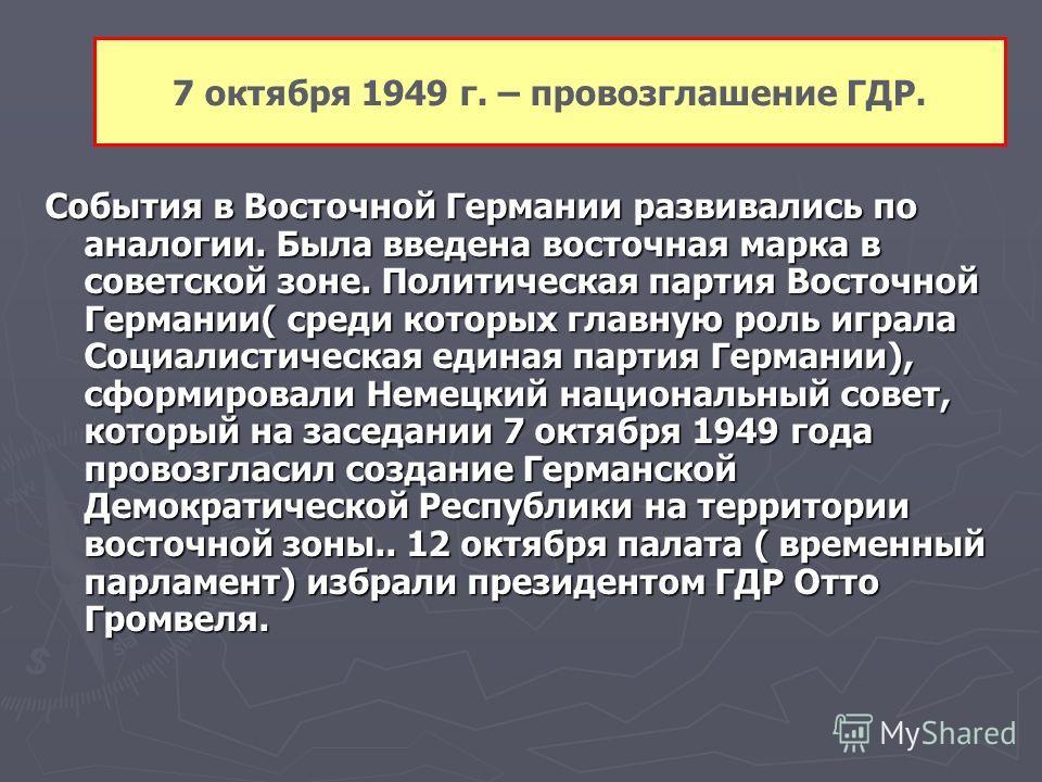 7 октября 1949 г. – провозглашение ГДР. События в Восточной Германии развивались по аналогии. Была введена восточная марка в советской зоне. Политическая партия Восточной Германии( среди которых главную роль играла Социалистическая единая партия Герм