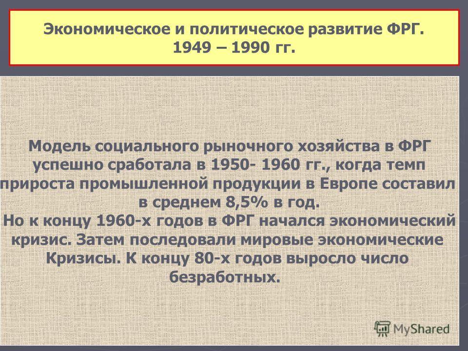 Экономическое и политическое развитие ФРГ. 1949 – 1990 гг. Модель социального рыночного хозяйства в ФРГ успешно сработала в 1950- 1960 гг., когда темп прироста промышленной продукции в Европе составил в среднем 8,5% в год. Но к концу 1960-х годов в Ф
