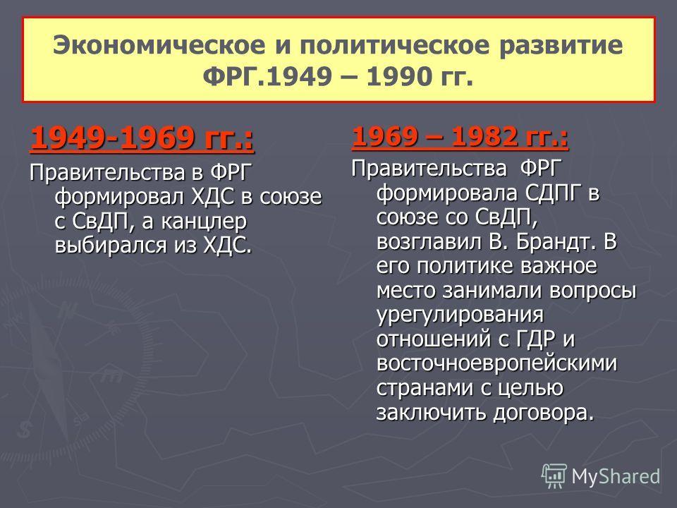 Экономическое и политическое развитие ФРГ.1949 – 1990 гг. 1949-1969 гг.: Правительства в ФРГ формировал ХДС в союзе с СвДП, а канцлер выбирался из ХДС. 1969 – 1982 гг.: Правительства ФРГ формировала СДПГ в союзе со СвДП, возглавил В. Брандт. В его по