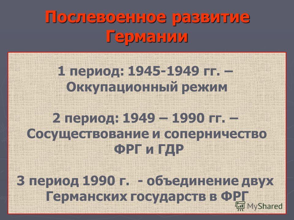 Послевоенное развитие Германии 1 период: 1945-1949 гг. – Оккупационный режим 2 период: 1949 – 1990 гг. – Сосуществование и соперничество ФРГ и ГДР 3 п