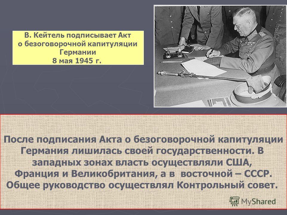 В. Кейтель подписывает Акт о безоговорочной капитуляции Германии 8 мая 1945 г. После подписания Акта о безоговорочной капитуляции Германия лишилась своей государственности. В западных зонах власть осуществляли США, Франция и Великобритания, а в восто