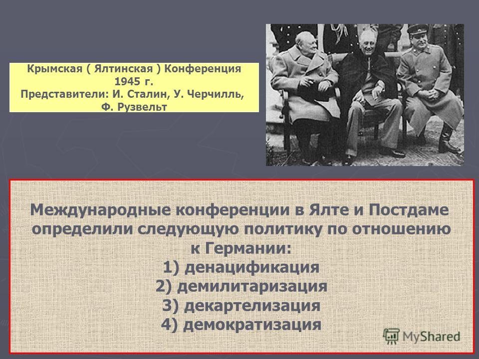 Крымская ( Ялтинская ) Конференция 1945 г. Представители: И. Сталин, У. Черчилль, Ф. Рузвельт Международные конференции в Ялте и Постдаме определили с