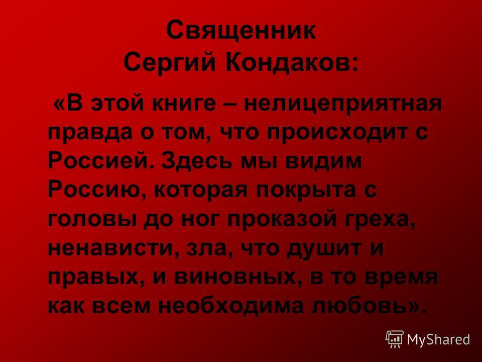 Священник Сергий Кондаков: «В этой книге – нелицеприятная правда о том, что происходит с Россией. Здесь мы видим Россию, которая покрыта с головы до ног проказой греха, ненависти, зла, что душит и правых, и виновных, в то время как всем необходима лю