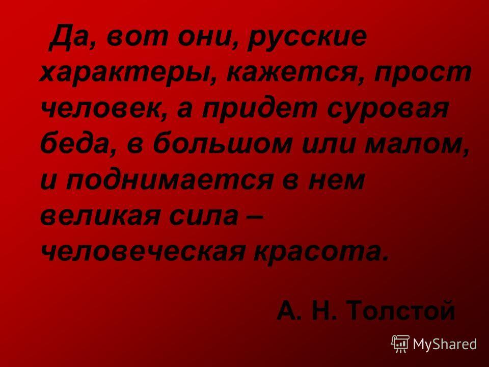 А. Н. Толстой Да, вот они, русские характеры, кажется, прост человек, а придет суровая беда, в большом или малом, и поднимается в нем великая сила – человеческая красота.