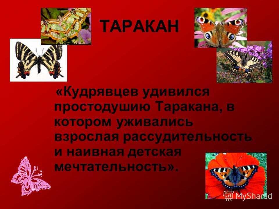 ТАРАКАН «Кудрявцев удивился простодушию Таракана, в котором уживались взрослая рассудительность и наивная детская мечтательность».