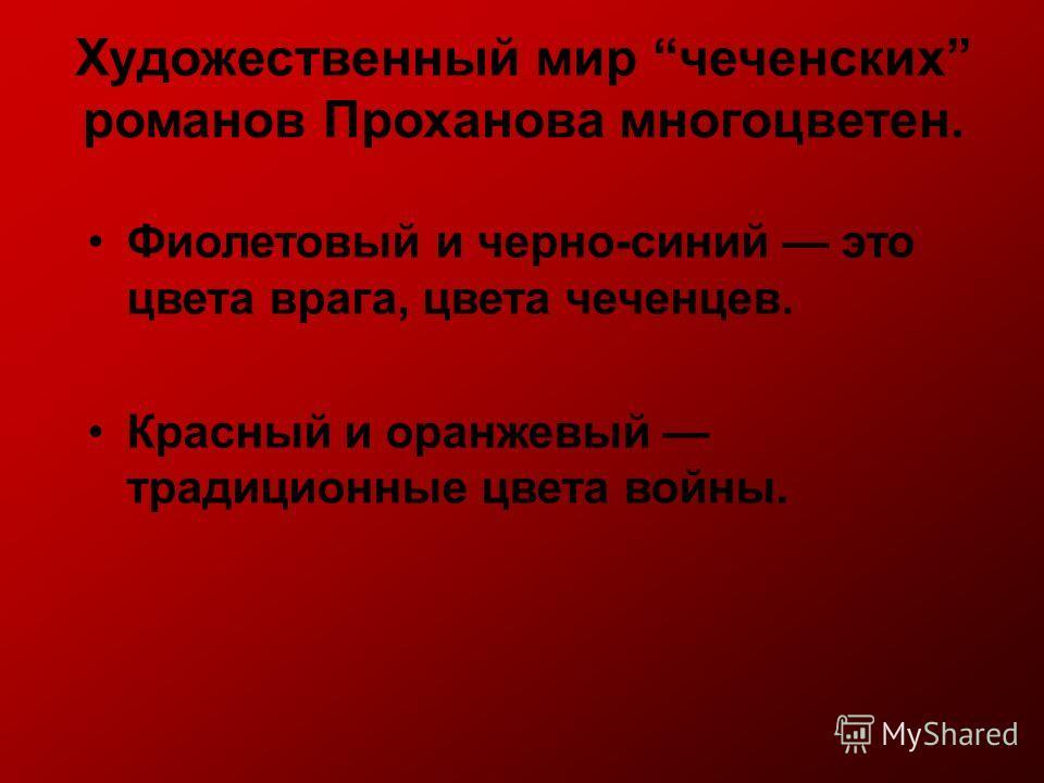 Художественный мир чеченских романов Проханова многоцветен. Фиолетовый и черно-синий это цвета врага, цвета чеченцев. Красный и оранжевый традиционные цвета войны.