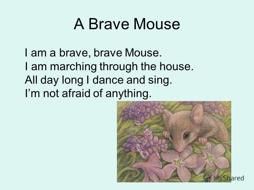 A Brave Mouse I am a brave, brave Mouse. I am marching through the house. All day long I dance and sing. Im not afraid of anything.